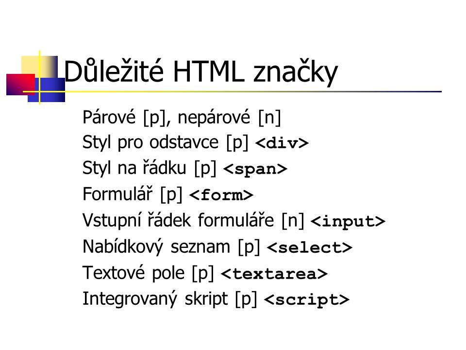 Důležité HTML značky Párové [p], nepárové [n] Styl pro odstavce [p] Styl na řádku [p] Formulář [p] Vstupní řádek formuláře [n] Nabídkový seznam [p] Textové pole [p] Integrovaný skript [p]