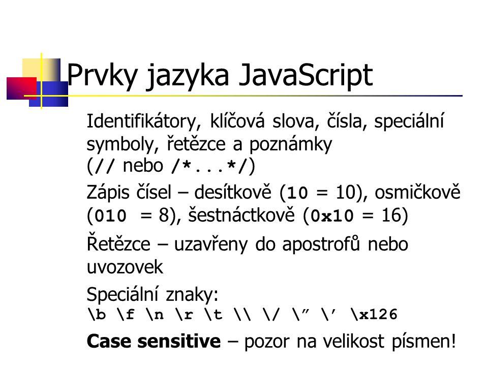 Prvky jazyka JavaScript Identifikátory, klíčová slova, čísla, speciální symboly, řetězce a poznámky ( // nebo /*...*/ ) Zápis čísel – desítkově ( 10 = 10), osmičkově ( 010 = 8), šestnáctkově ( 0x10 = 16) Řetězce – uzavřeny do apostrofů nebo uvozovek Speciální znaky: \b \f \n \r \t \\ \/ \ \' \x126 Case sensitive – pozor na velikost písmen!
