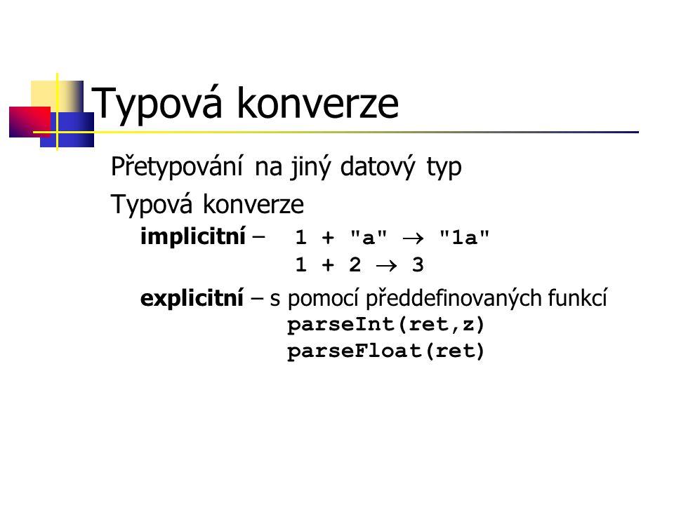 Typová konverze Přetypování na jiný datový typ Typová konverze –implicitní – 1 + a  1a 1 + 2  3 –explicitní – s pomocí předdefinovaných funkcí parseInt(ret,z) parseFloat(ret)