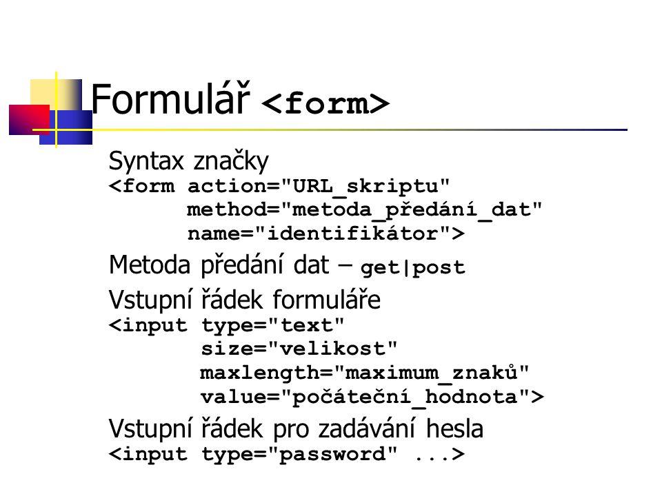 Formulář Syntax značky Metoda předání dat – get|post Vstupní řádek formuláře Vstupní řádek pro zadávání hesla