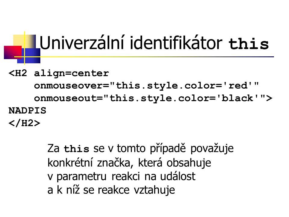 Univerzální identifikátor this Za this se v tomto případě považuje konkrétní značka, která obsahuje v parametru reakci na událost a k níž se reakce vztahuje <H2 align=center onmouseover= this.style.color= red onmouseout= this.style.color= black > NADPIS