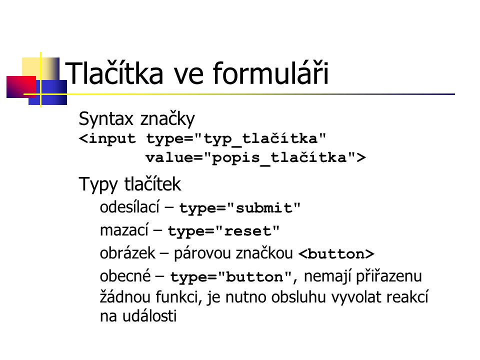 Tlačítka ve formuláři Syntax značky Typy tlačítek –odesílací – type= submit –mazací – type= reset –obrázek – párovou značkou –obecné – type= button , nemají přiřazenu žádnou funkci, je nutno obsluhu vyvolat reakcí na události