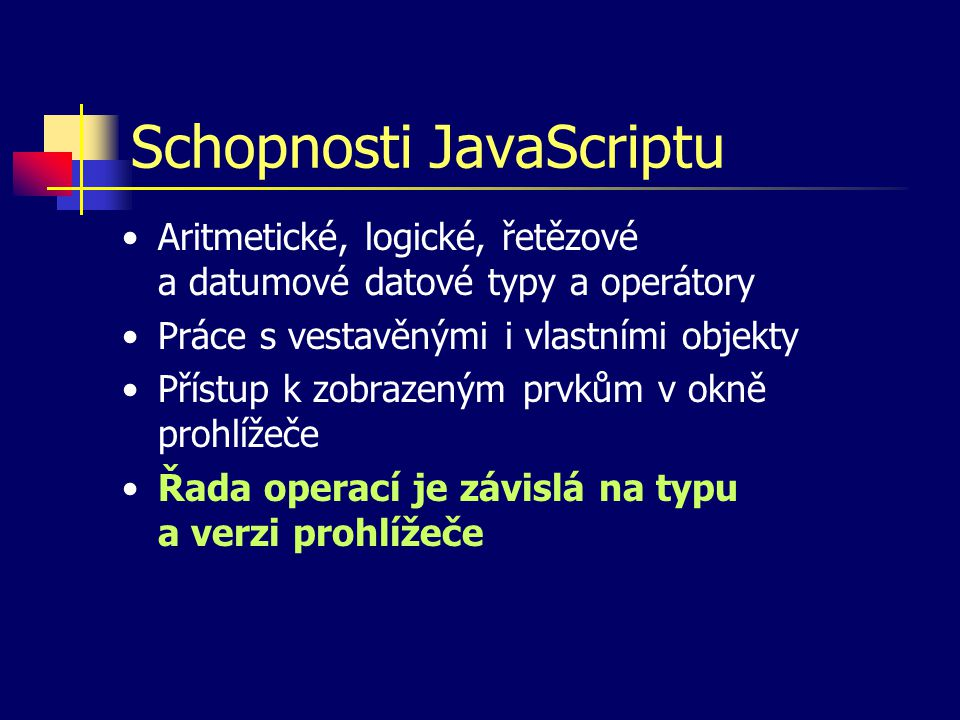 Schopnosti JavaScriptu Aritmetické, logické, řetězové a datumové datové typy a operátory Práce s vestavěnými i vlastními objekty Přístup k zobrazeným prvkům v okně prohlížeče Řada operací je závislá na typu a verzi prohlížeče