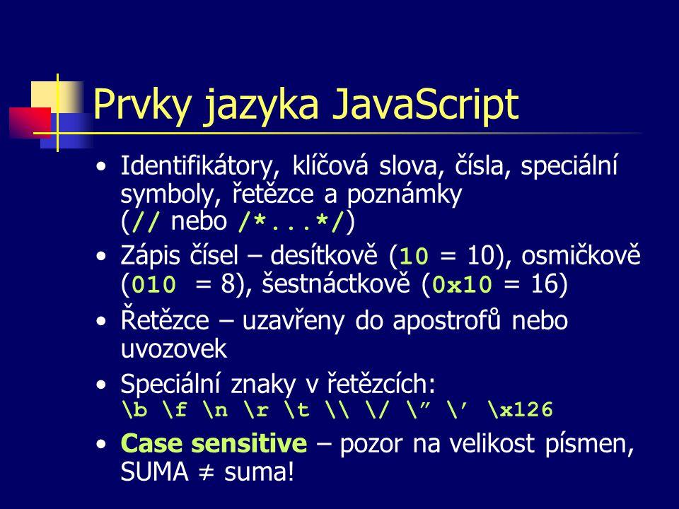 Prvky jazyka JavaScript Identifikátory, klíčová slova, čísla, speciální symboly, řetězce a poznámky ( // nebo /*...*/ ) Zápis čísel – desítkově ( 10 = 10), osmičkově ( 010 = 8), šestnáctkově ( 0x10 = 16) Řetězce – uzavřeny do apostrofů nebo uvozovek Speciální znaky v řetězcích: \b \f \n \r \t \\ \/ \ \' \x126 Case sensitive – pozor na velikost písmen, SUMA ≠ suma!