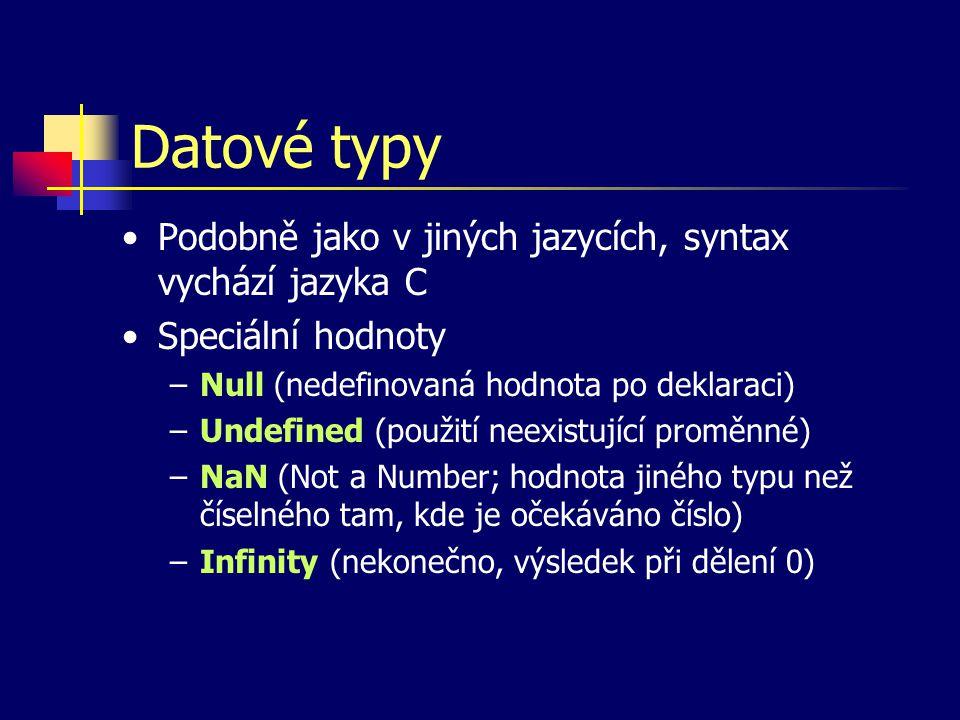 Datové typy Podobně jako v jiných jazycích, syntax vychází jazyka C Speciální hodnoty –Null (nedefinovaná hodnota po deklaraci) –Undefined (použití neexistující proměnné) –NaN (Not a Number; hodnota jiného typu než číselného tam, kde je očekáváno číslo) –Infinity (nekonečno, výsledek při dělení 0)