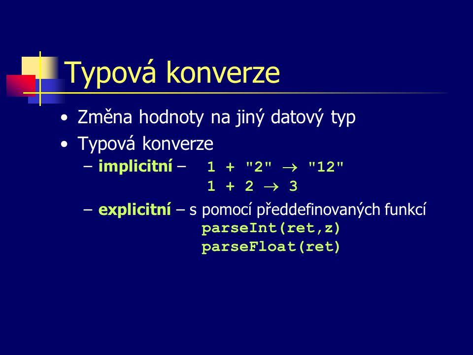Typová konverze Změna hodnoty na jiný datový typ Typová konverze –implicitní – 1 + 2  12 1 + 2  3 –explicitní – s pomocí předdefinovaných funkcí parseInt(ret,z) parseFloat(ret)