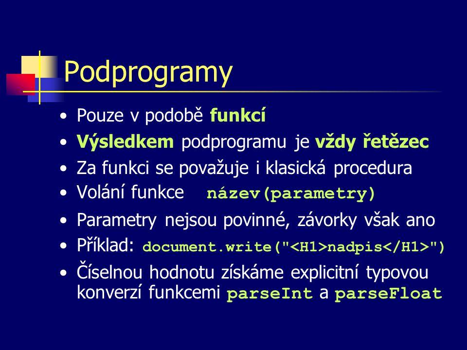Podprogramy Pouze v podobě funkcí Výsledkem podprogramu je vždy řetězec Za funkci se považuje i klasická procedura Volání funkce název(parametry) Parametry nejsou povinné, závorky však ano Příklad: document.write( nadpis ) Číselnou hodnotu získáme explicitní typovou konverzí funkcemi parseInt a parseFloat