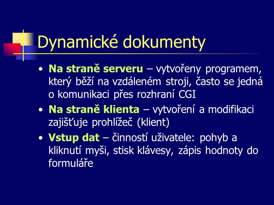 Dynamické dokumenty Na straně serveru – vytvořeny programem, který běží na vzdáleném stroji, často se jedná o komunikaci přes rozhraní CGI Na straně klienta – vytvoření a modifikaci zajišťuje prohlížeč (klient) Vstup dat – činností uživatele: pohyb a kliknutí myši, stisk klávesy, zápis hodnoty do formuláře