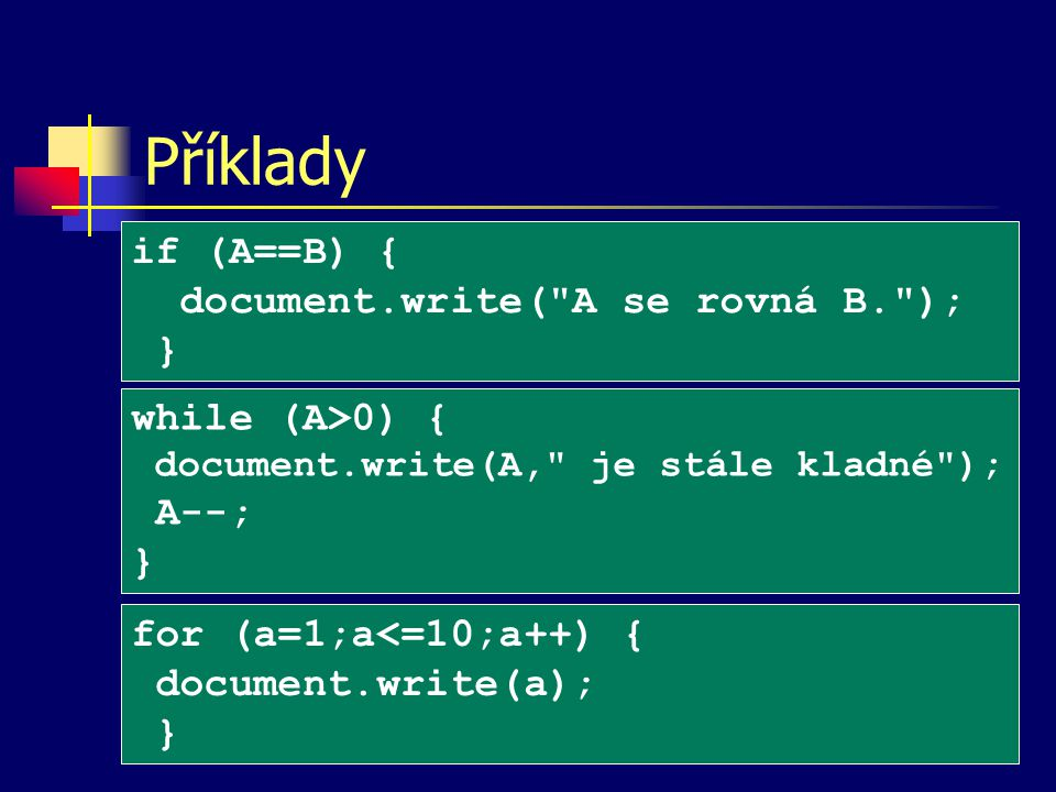 Příklady if (A==B) { document.write( A se rovná B. ); } while (A>0) { document.write(A, je stále kladné ); A--; } for (a=1;a<=10;a++) { document.write(a); }