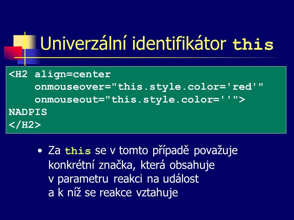 Univerzální identifikátor this Za this se v tomto případě považuje konkrétní značka, která obsahuje v parametru reakci na událost a k níž se reakce vztahuje <H2 align=center onmouseover= this.style.color= red onmouseout= this.style.color= > NADPIS