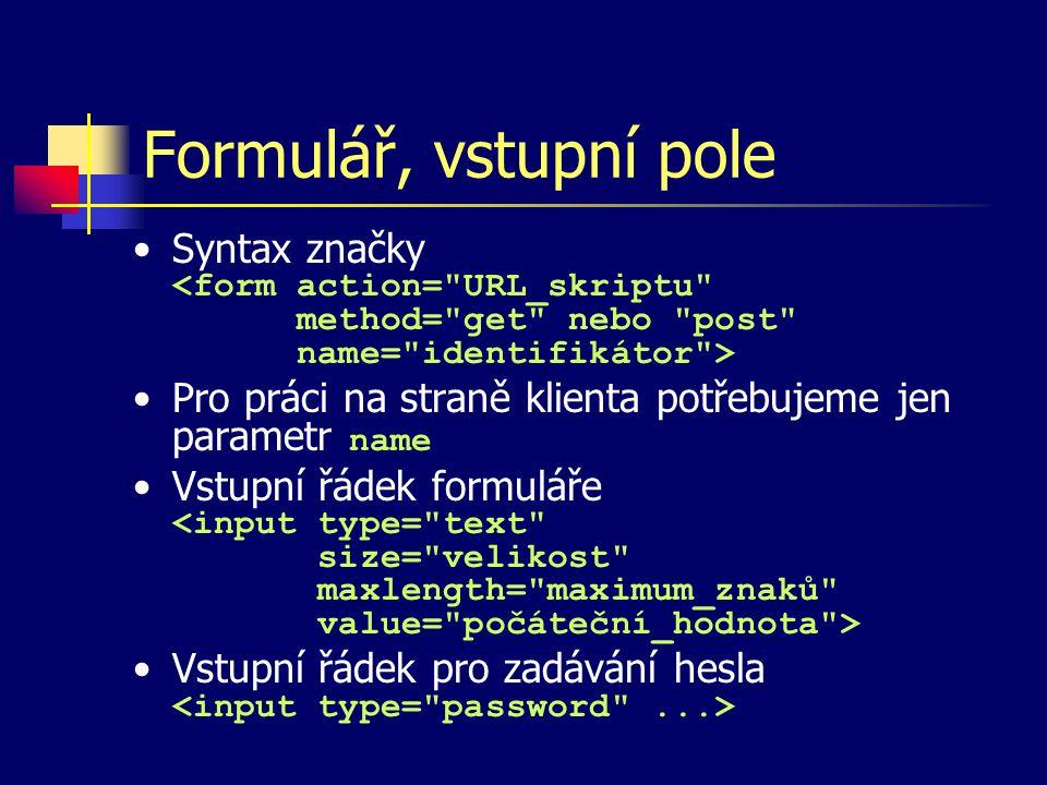 Tlačítka ve formuláři Syntax značky Typy tlačítek –odesílací – type= submit –mazací – type= reset –obecné – type= button , nemají přiřazenu žádnou funkci, je nutno obsluhu vyvolat reakcí na události –s libovolným motivem: párovou značkou