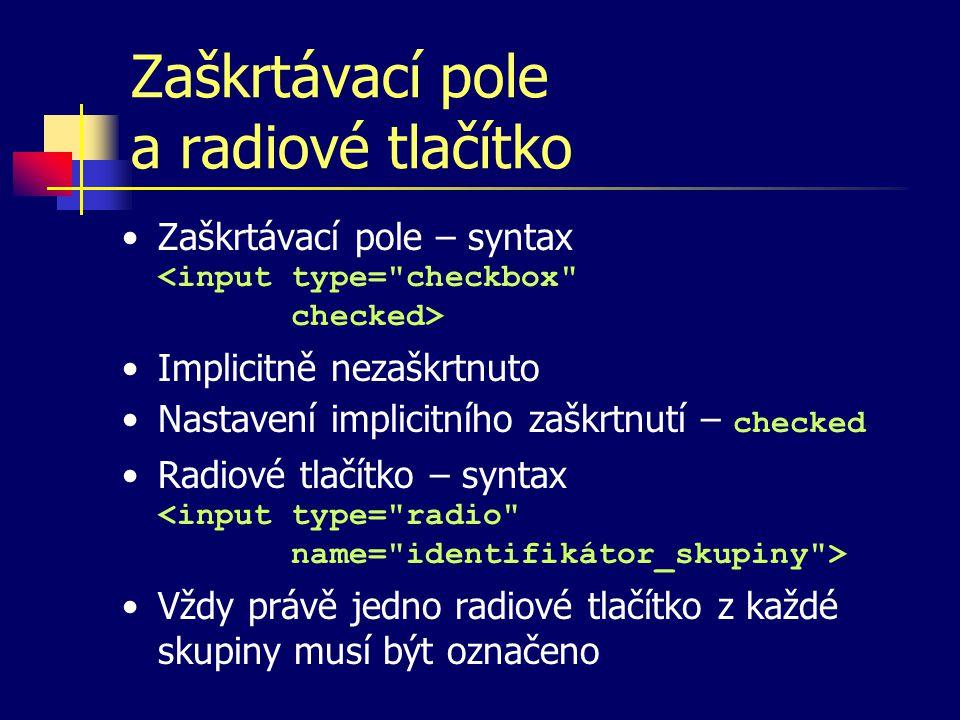 Zaškrtávací pole a radiové tlačítko Zaškrtávací pole – syntax Implicitně nezaškrtnuto Nastavení implicitního zaškrtnutí – checked Radiové tlačítko – syntax Vždy právě jedno radiové tlačítko z každé skupiny musí být označeno