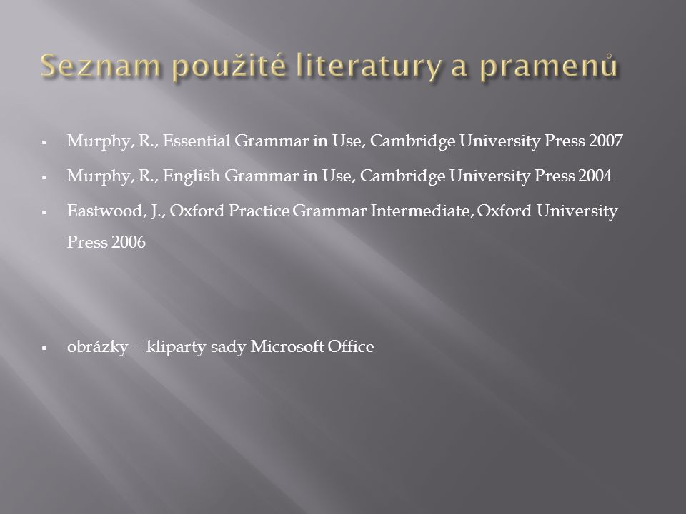  Murphy, R., Essential Grammar in Use, Cambridge University Press 2007  Murphy, R., English Grammar in Use, Cambridge University Press 2004  Eastwood, J., Oxford Practice Grammar Intermediate, Oxford University Press 2006  obrázky – kliparty sady Microsoft Office