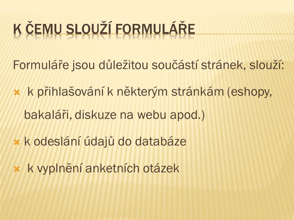 Formuláře jsou důležitou součástí stránek, slouží:  k přihlašování k některým stránkám (eshopy, bakaláři, diskuze na webu apod.)  k odeslání údajů d