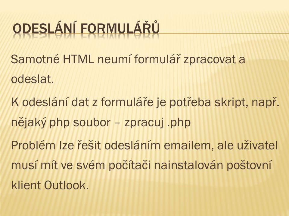 Samotné HTML neumí formulář zpracovat a odeslat. K odeslání dat z formuláře je potřeba skript, např. nějaký php soubor – zpracuj.php Problém lze řešit