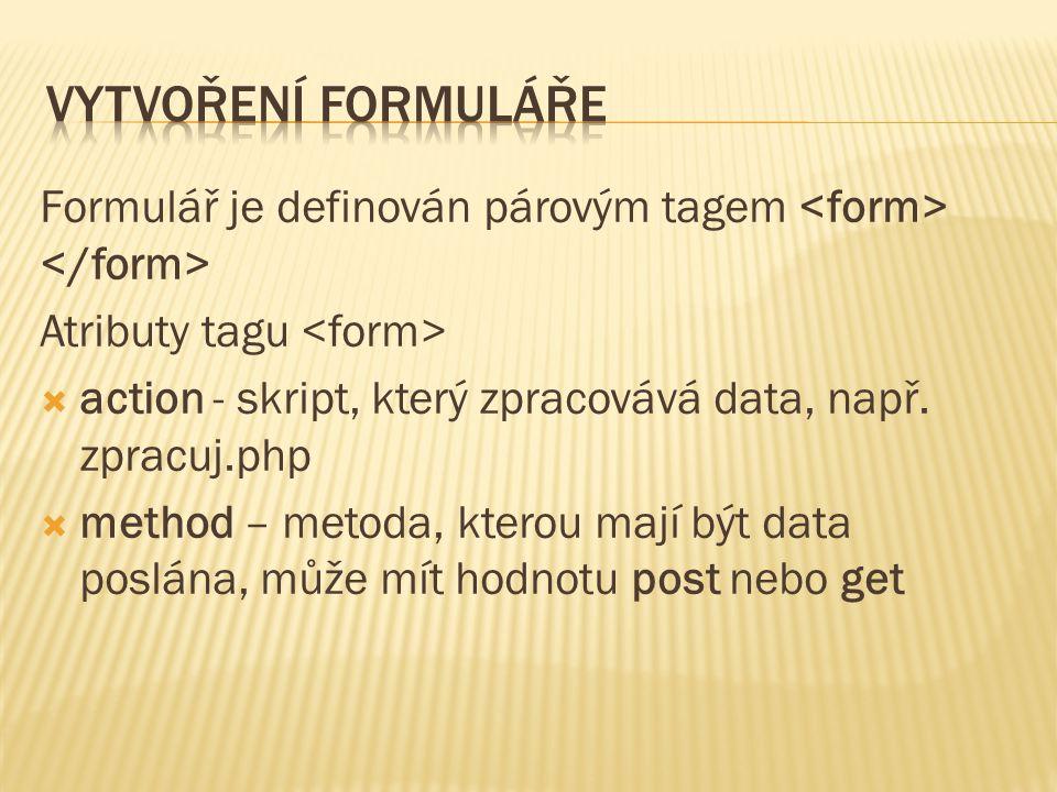 Formulář je definován párovým tagem Atributy tagu  action - skript, který zpracovává data, např. zpracuj.php  method – metoda, kterou mají být data