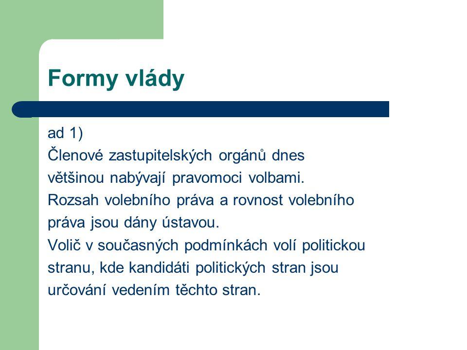 Formy vlády ad 1) Členové zastupitelských orgánů dnes většinou nabývají pravomoci volbami. Rozsah volebního práva a rovnost volebního práva jsou dány