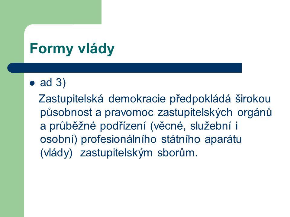 Formy vlády ad 3) Zastupitelská demokracie předpokládá širokou působnost a pravomoc zastupitelských orgánů a průběžné podřízení (věcné, služební i osobní) profesionálního státního aparátu (vlády) zastupitelským sborům.