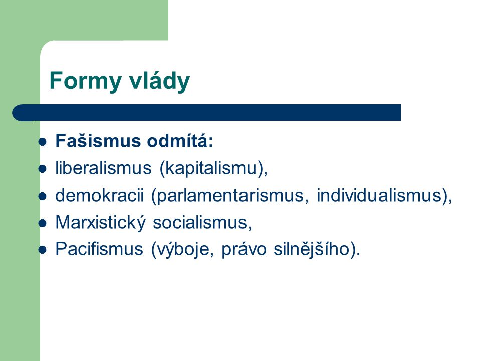 Formy vlády Fašismus odmítá: liberalismus (kapitalismu), demokracii (parlamentarismus, individualismus), Marxistický socialismus, Pacifismus (výboje,