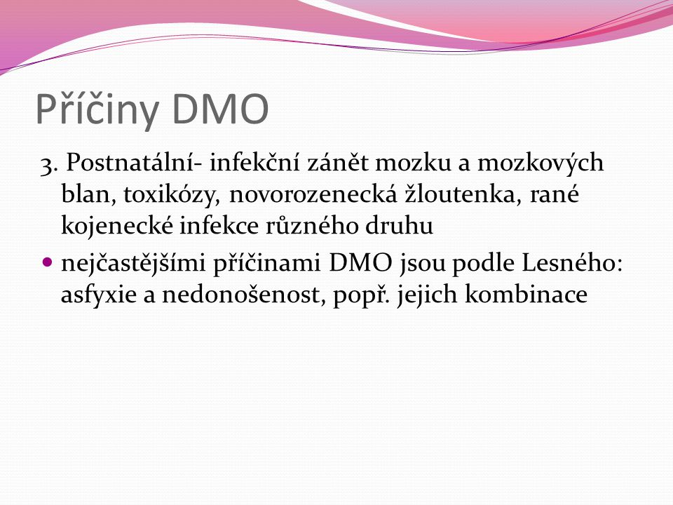 Příčiny DMO 3. Postnatální- infekční zánět mozku a mozkových blan, toxikózy, novorozenecká žloutenka, rané kojenecké infekce různého druhu nejčastější