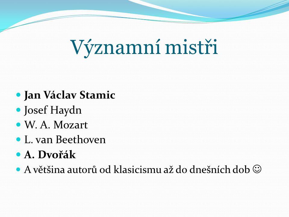Významní mistři Jan Václav Stamic Josef Haydn W. A. Mozart L. van Beethoven A. Dvořák A většina autorů od klasicismu až do dnešních dob