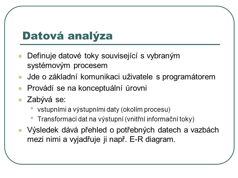 Datová analýza Definuje datové toky související s vybraným systémovým procesem Jde o základní komunikaci uživatele s programátorem Provádí se na konceptuální úrovni Zabývá se: vstupními a výstupními daty (okolím procesu) Transformací dat na výstupní (vnitřní informační toky) Výsledek dává přehled o potřebných datech a vazbách mezi nimi a vyjadřuje ji např.