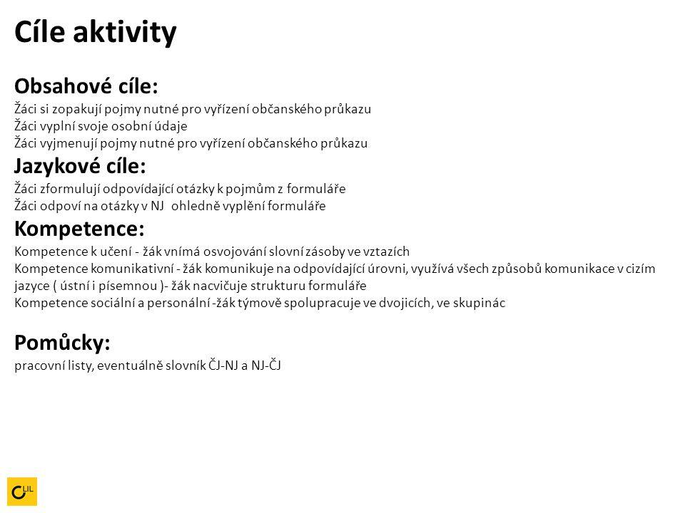 Cíle aktivity Obsahové cíle: Žáci si zopakují pojmy nutné pro vyřízení občanského průkazu Žáci vyplní svoje osobní údaje Žáci vyjmenují pojmy nutné pro vyřízení občanského průkazu Jazykové cíle: Žáci zformulují odpovídající otázky k pojmům z formuláře Žáci odpoví na otázky v NJ ohledně vyplění formuláře Kompetence: Kompetence k učení - žák vnímá osvojování slovní zásoby ve vztazích Kompetence komunikativní - žák komunikuje na odpovídající úrovni, využívá všech způsobů komunikace v cizím jazyce ( ústní i písemnou )- žák nacvičuje strukturu formuláře Kompetence sociální a personální -žák týmově spolupracuje ve dvojicích, ve skupinác Pomůcky: pracovní listy, eventuálně slovník ČJ-NJ a NJ-ČJ
