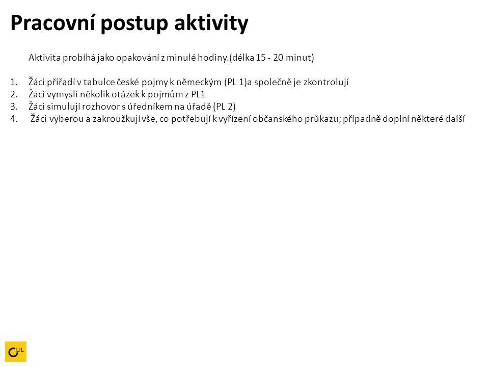 Pracovní postup aktivity Aktivita probíhá jako opakování z minulé hodiny.(délka 15 - 20 minut) 1.Žáci přiřadí v tabulce české pojmy k německým (PL 1)a společně je zkontrolují 2.Žáci vymyslí několik otázek k pojmům z PL1 3.Žáci simulují rozhovor s úředníkem na úřadě (PL 2) 4.