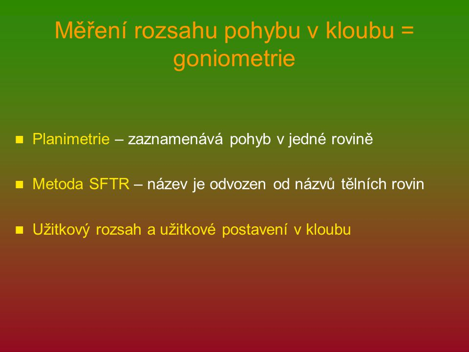 Měření rozsahu pohybu v kloubu = goniometrie Planimetrie – zaznamenává pohyb v jedné rovině Metoda SFTR – název je odvozen od názvů tělních rovin Užit