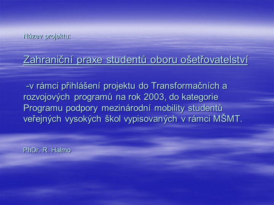 Název projektu: Zahraniční praxe studentů oboru ošetřovatelství -v rámci přihlášení projektu do Transformačních a rozvojových programů na rok 2003, do kategorie Programu podpory mezinárodní mobility studentů veřejných vysokých škol vypisovaných v rámci MŠMT.