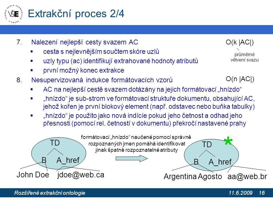 """11.6.2009 Extrakce informací z webových stránek pomocí extrakčních ontologií 16 Extrakční proces 2/4 7.Nalezení nejlepší cesty svazem AC  cesta s nejlevnějším součtem skóre uzlů  uzly typu (ac) identifikují extrahované hodnoty atributů  první možný konec extrakce 8.Nesupervizovaná indukce formátovacích vzorů  AC na nejlepší cestě svazem dotázány na jejich formátovací """"hnízdo  """"hnízdo je sub-strom ve formátovací struktuře dokumentu, obsahující AC, jehož kořen je první blokový element (např."""