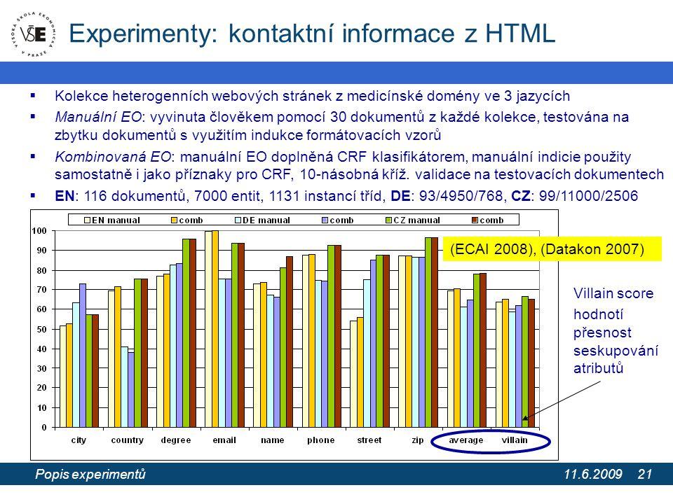 11.6.2009 Extrakce informací z webových stránek pomocí extrakčních ontologií 21 Experimenty: kontaktní informace z HTML  Kolekce heterogenních webových stránek z medicínské domény ve 3 jazycích  Manuální EO: vyvinuta člověkem pomocí 30 dokumentů z každé kolekce, testována na zbytku dokumentů s využitím indukce formátovacích vzorů  Kombinovaná EO: manuální EO doplněná CRF klasifikátorem, manuální indicie použity samostatně i jako příznaky pro CRF, 10-násobná kříž.