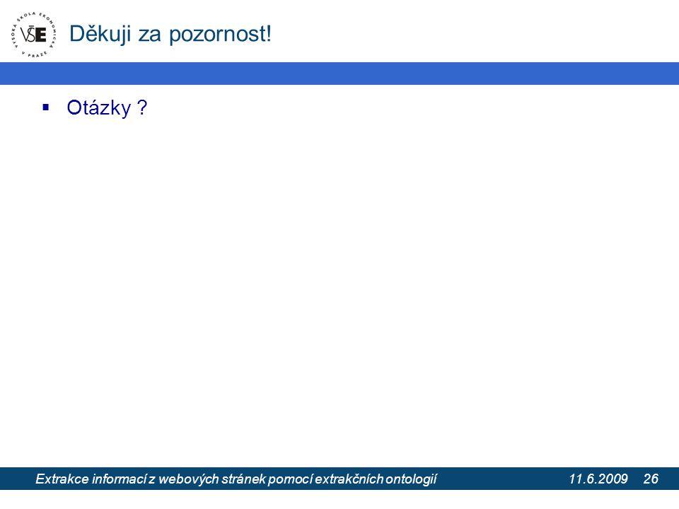 11.6.2009 Extrakce informací z webových stránek pomocí extrakčních ontologií 26 Děkuji za pozornost!  Otázky ?