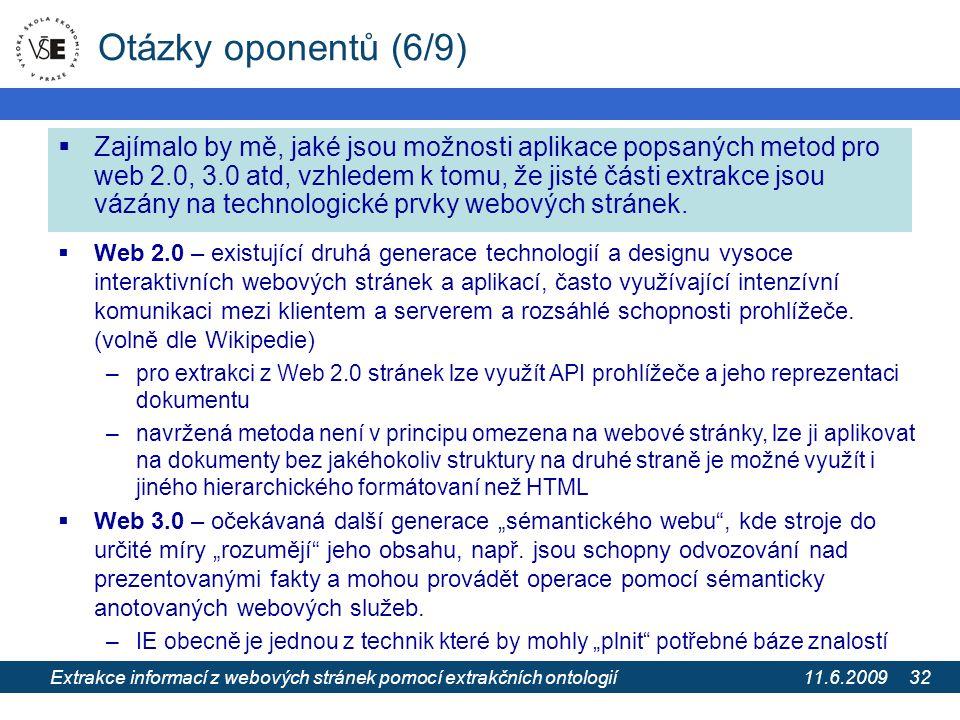 11.6.2009 Extrakce informací z webových stránek pomocí extrakčních ontologií 32 Otázky oponentů (6/9)  Zajímalo by mě, jaké jsou možnosti aplikace popsaných metod pro web 2.0, 3.0 atd, vzhledem k tomu, že jisté části extrakce jsou vázány na technologické prvky webových stránek.