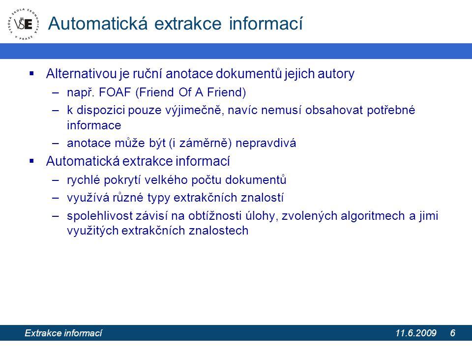 11.6.2009 Extrakce informací z webových stránek pomocí extrakčních ontologií 17 Extrakční proces 3/4 9.Generování kandidátů na instance tříd (IC)  zdola nahoru postupným seskupováním jednotlivých IC s AC v jejich okolí  prováděno postupně šplháním formátovací strukturou nahoru od rozšiřovaného IC  pro rozšíření vybírán vždy nejlépe skórující IC, rozšířené IC skladovány v uspořádané frontě  řízeno a omezeno ontologií (kardinalita, axiomy a další indicie třídy) a nastavením 10.Skórování IC  Skóre P IC určeno dvěma složkami – na základě skóre obsažených AC a na základě indicií třídy  kde |IC| = počet atributů v IC, AC skip = AC v rozsahu IC který není jejím členem, P AC skip = odhad pravděpodobnosti, že AC je planý poplach ,  C = množina indicií známá pro třídu C, P(C|E  C ) kombinuje indicie dle stejného modelu jako pro atributy  Obě skóre zkombinovány pseudo-bayesovskou funkcí známou z exp.