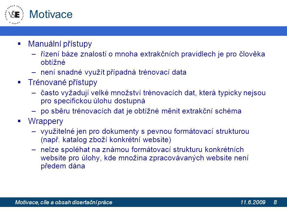 11.6.2009 Extrakce informací z webových stránek pomocí extrakčních ontologií 8 Motivace  Manuální přístupy –řízení báze znalostí o mnoha extrakčních pravidlech je pro člověka obtížné –není snadné využít případná trénovací data  Trénované přístupy –často vyžadují velké množství trénovacích dat, která typicky nejsou pro specifickou úlohu dostupná –po sběru trénovacích dat je obtížné měnit extrakční schéma  Wrappery –využitelné jen pro dokumenty s pevnou formátovací strukturou (např.