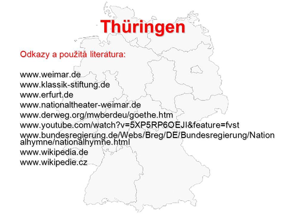 Thüringen Odkazy a použitá literatura: www.weimar.dewww.klassik-stiftung.dewww.erfurt.dewww.nationaltheater-weimar.dewww.derweg.org/mwberdeu/goethe.htmwww.youtube.com/watch v=5XP5RP6OEJI&feature=fvst www.bundesregierung.de/Webs/Breg/DE/Bundesregierung/Nation alhymne/nationalhymne.html www.wikipedia.dewww.wikipedie.cz
