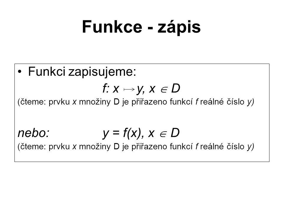 Funkce - zápis Funkci zapisujeme: f: x y, x  D (čteme: prvku x množiny D je přiřazeno funkcí f reálné číslo y) nebo:y = f(x), x  D (čteme: prvku x m
