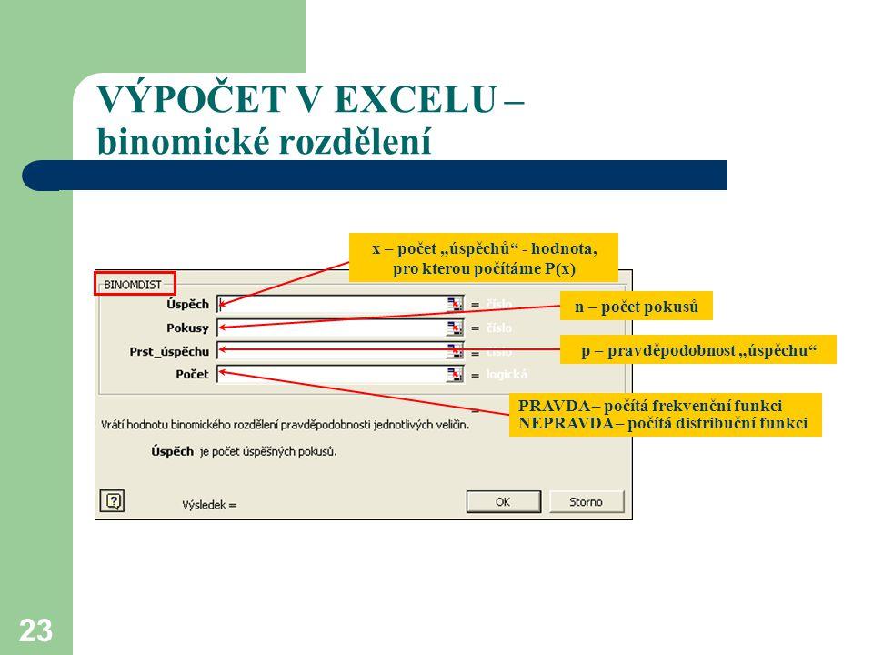 """23 VÝPOČET V EXCELU – binomické rozdělení x – počet """"úspěchů"""" - hodnota, pro kterou počítáme P(x) n – počet pokusů p – pravděpodobnost """"úspěchu"""" PRAVD"""