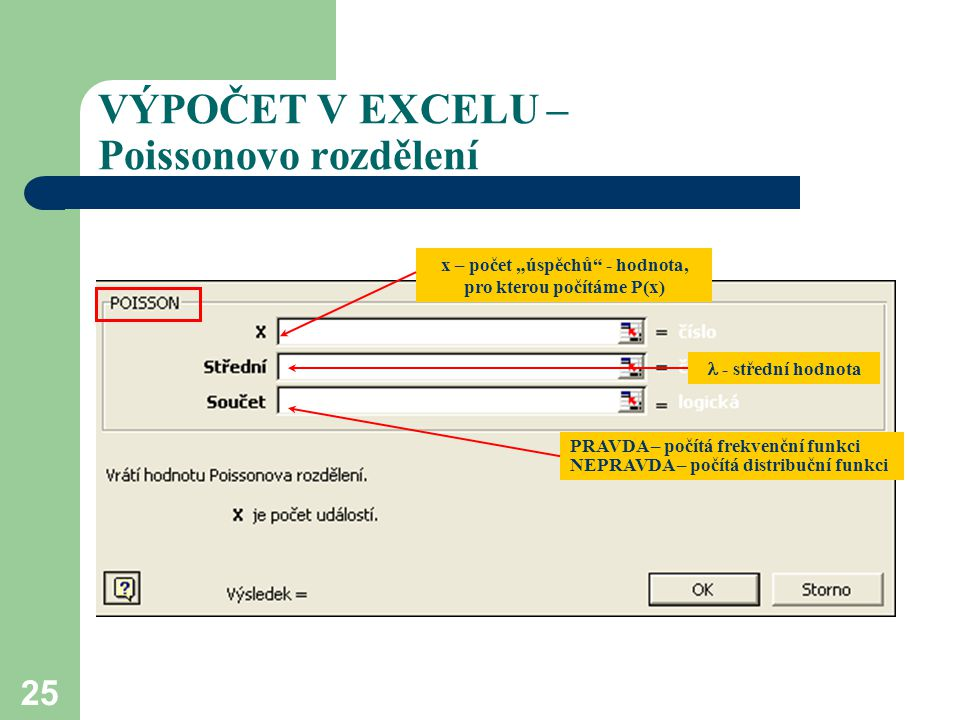 """25 VÝPOČET V EXCELU – Poissonovo rozdělení x – počet """"úspěchů"""" - hodnota, pro kterou počítáme P(x) - střední hodnota PRAVDA – počítá frekvenční funkci"""