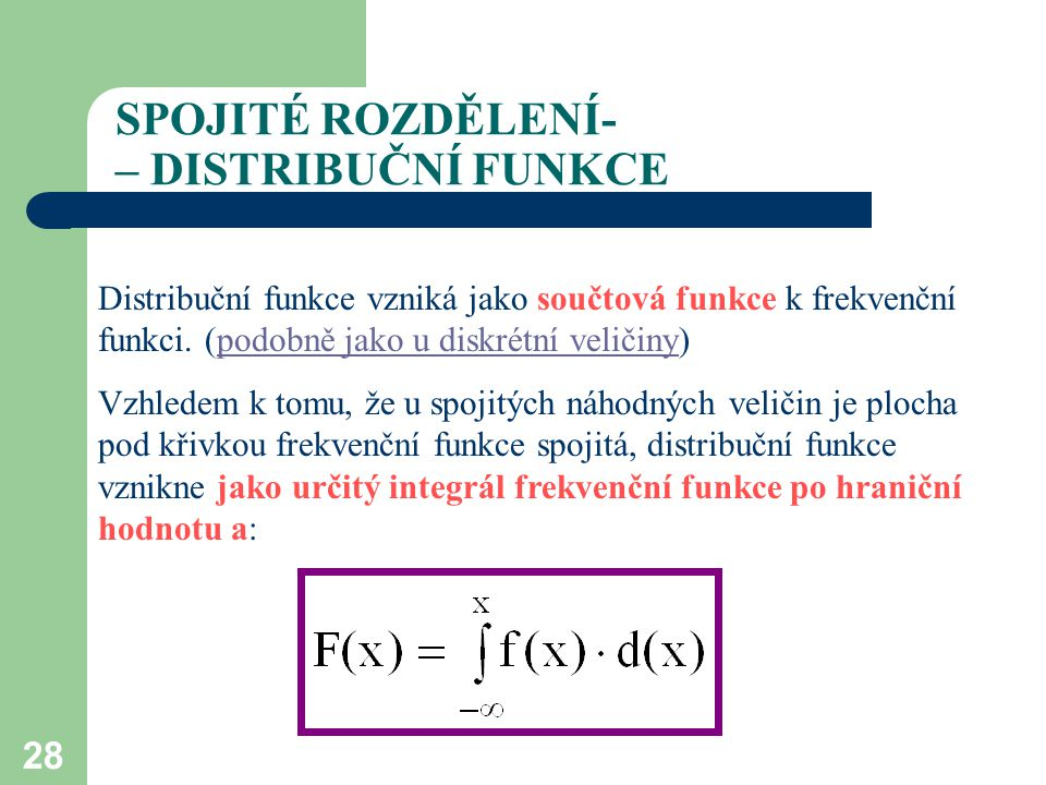 28 SPOJITÉ ROZDĚLENÍ- – DISTRIBUČNÍ FUNKCE Distribuční funkce vzniká jako součtová funkce k frekvenční funkci. (podobně jako u diskrétní veličiny)podo