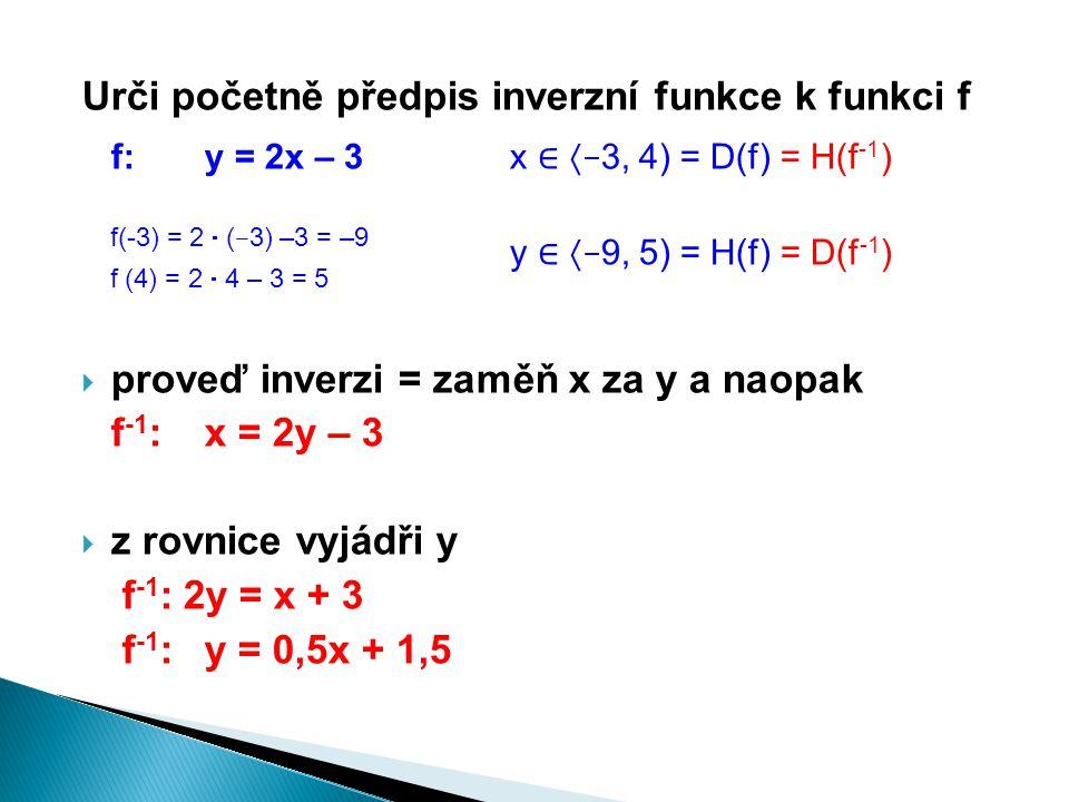 Urči početně předpis inverzní funkce k funkci f f:y = 2x – 3x ∈  – 3, 4) = D(f) = H(f -1 ) f(-3) = 2  ( – 3) –3 = –9 f (4) = 2  4 – 3 = 5  proveď