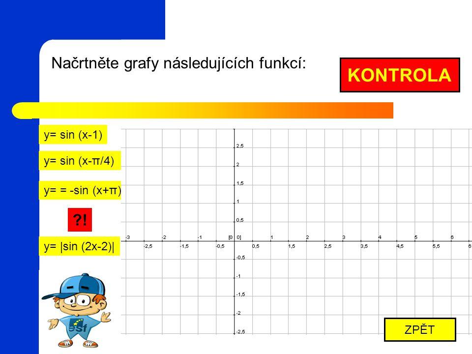 Načrtněte grafy následujících funkcí: y= sin (x-1) y= sin (x-π/4) y= = -sin (x+π) y= |sin (2x-2)| KONTROLA ZPĚT ?!