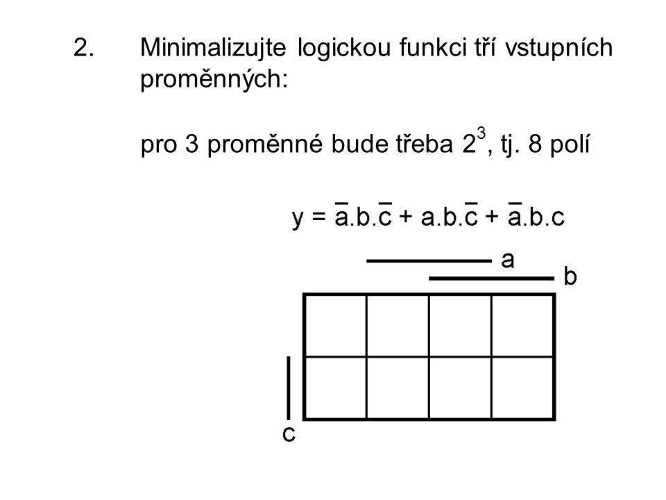 2. Minimalizujte logickou funkci tří vstupních proměnných: pro 3 proměnné bude třeba 2 3, tj. 8 polí