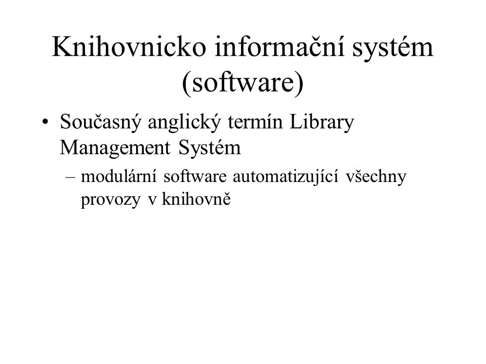 Knihovnicko informační systém (software) Současný anglický termín Library Management Systém –modulární software automatizující všechny provozy v kniho