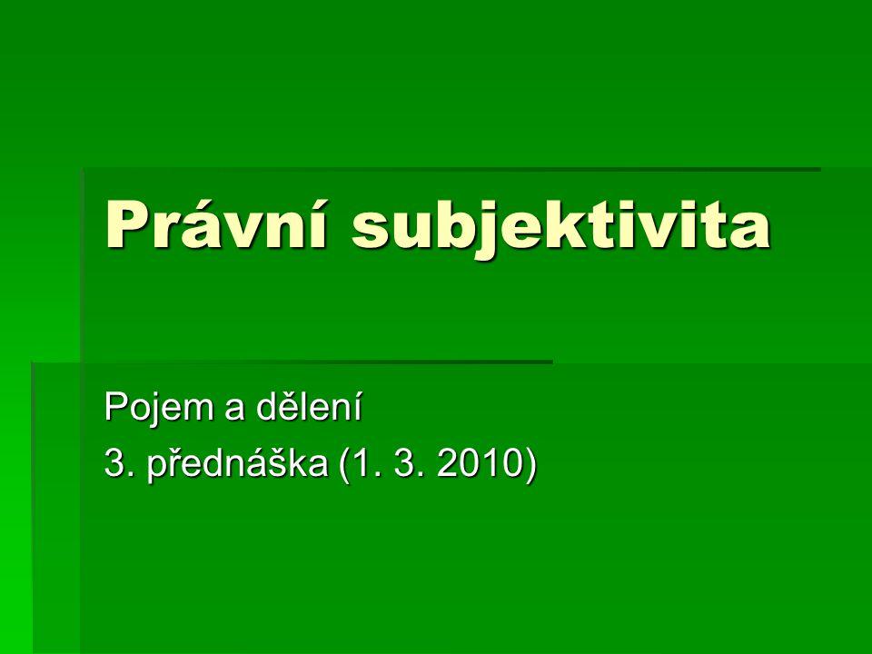 Právní subjektivita Pojem a dělení 3. přednáška (1. 3. 2010)