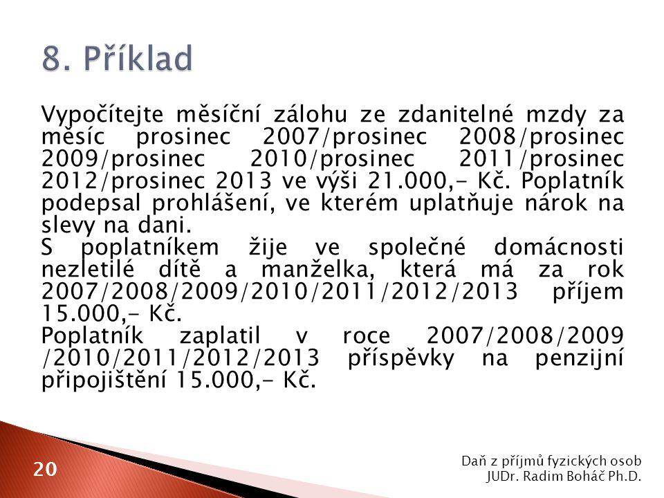 Vypočítejte měsíční zálohu ze zdanitelné mzdy za měsíc prosinec 2007/prosinec 2008/prosinec 2009/prosinec 2010/prosinec 2011/prosinec 2012/prosinec 2013 ve výši 21.000,- Kč.