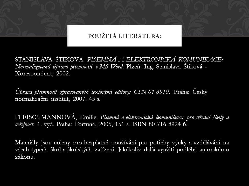 STANISLAVA ŠTIKOVÁ. PÍSEMNÁ A ELEKTRONICKÁ KOMUNIKACE: Normalizovaná úprava písemností v MS Word. Plzeň: Ing. Stanislava Štiková - Korespondent, 2002.