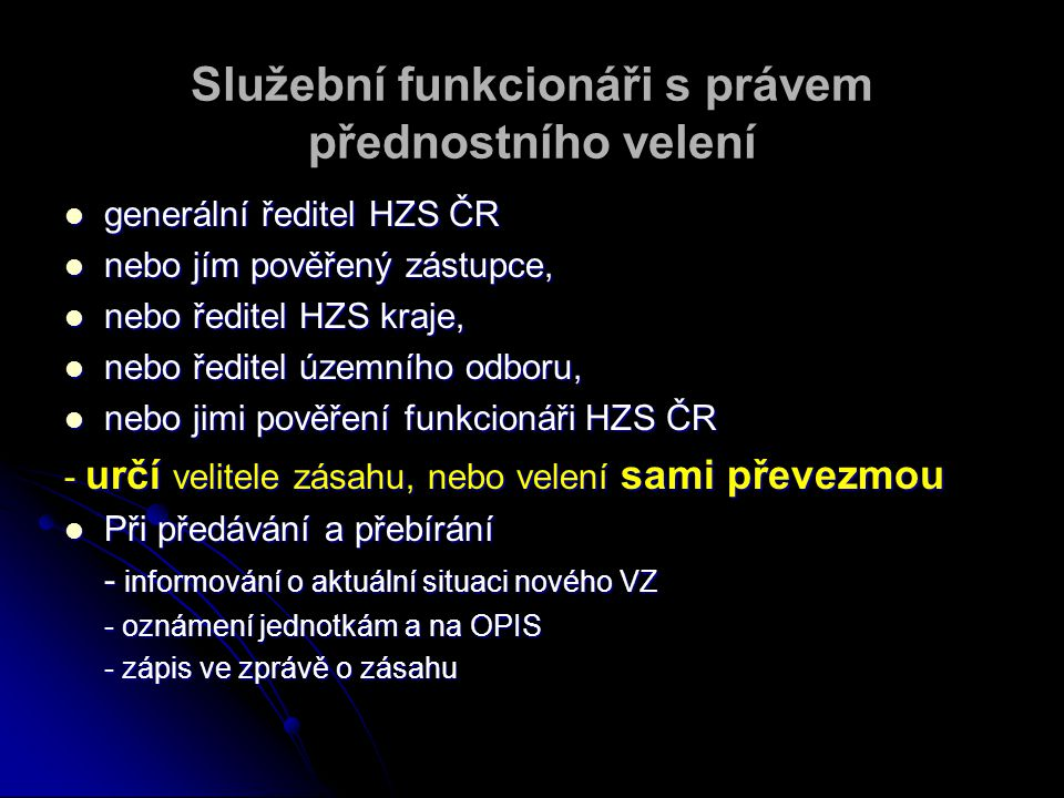 Služební funkcionáři s právem přednostního velení generální ředitel HZS ČR generální ředitel HZS ČR nebo jím pověřený zástupce, nebo jím pověřený zástupce, nebo ředitel HZS kraje, nebo ředitel HZS kraje, nebo ředitel územního odboru, nebo ředitel územního odboru, nebo jimi pověření funkcionáři HZS ČR nebo jimi pověření funkcionáři HZS ČR - určí velitele zásahu, nebo velení sami převezmou Při předávání a přebírání Při předávání a přebírání - informování o aktuální situaci nového VZ - oznámení jednotkám a na OPIS - zápis ve zprávě o zásahu