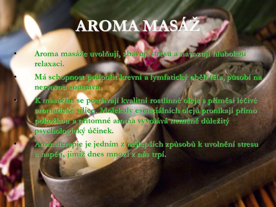 AROMA MASÁŽ Aroma masáže uvolňují, zbavují stresu a navozují hlubokou relaxaci. Aroma masáže uvolňují, zbavují stresu a navozují hlubokou relaxaci. Má